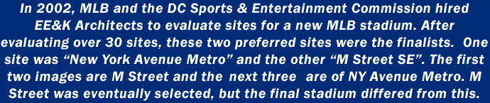 In 2002, MLB and the DC Sports & Entertainment Commission hired EE&K Architects to evaluate sites for a new MLB stadium. After evaluating over 30 sites, these two preferred sites were finalists. One site was New York Avenue Metro and the other M Street SE. The first two images are M Street and the next three are of NY Avenue Metro. M Street was eventually selected, but the final stadium differed from these images.
