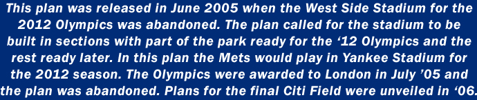 This plan was released in June 2005 when the West Side SStadium for the 2012 Olympics was abandoned. The plan called for the stadium to be built in sections with part of the park ready for the 2012 Olympics and the rest ready later. In this plan, the Mets would play in Yankee Stadium for the 2012 season. The Olympics were awarded to London in July '05 and the plan was abandoned. Plans for the final Citi Field were unveiled in '06.