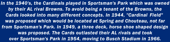 In the 1940's, the Cardinals played in Sportsman's Park which was owned by their AL rival Browns. To avoid being a tenant of the Browns, the Cards looked into many different concepts. In 1944,