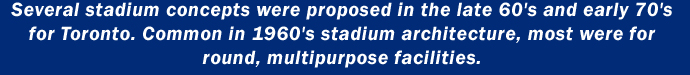 Several stadium concepts were proposed in the late 60's and early 70's for Toronto. Common in 1960's stadium architecture, most were for round, multipurpose facilities.
