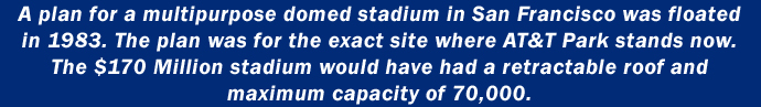 A plan for a multipurpose domed stadium in San Francisco was floated in 1983. The plan was for the exact site where AT&T Park stands now. The $170 Million stadium had a retractable roof and would have seated 70,000.