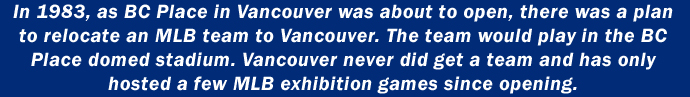In 1983, as BC Place in Vancouver was about to open, there was a plan to relocate an MLB team to Vancouver. The team would play in the BC Place domed stadium. Vancouver never did get a team and has only hosted a few MLB exhibition games since opening.
