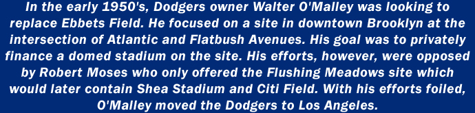 In the early 1950's, Dodgers owner Walter O'Malley was looking to replace Ebbets Field. He focused on a site in downtown Brooklyn at the intersection of Atlantic and Flatbush Avenues. His goal was to privately finance a domed stadium on the site. His efforts were opposed by Robert Moses who only offered the Flushing Meadows site which would later contain Shea Stadium and Citi Field. When his efforts were foiled, O'Malley moved the Dodgers to Los Angeles.