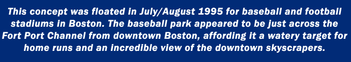This concept was floated in July/August 1995 for baseball and football stadiums in Boston. The baseball park appeared to be just across the Fort Port Channel from downtown boston, affording it a watery target for home runs and an incredible view of the downtown skyscrapers.
