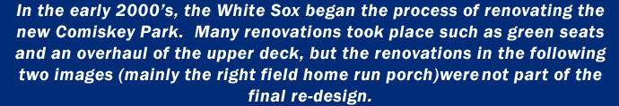 In the early 2000's, the White Sox began the process of renovating the new Comiskey Park. Many renovations took place such as green seats and an overhaul of the upper deck, but the renovations in the following two images (mainly the right field home run porch) were not part of the final redesign.