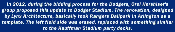 In 2012, during the bidding process for the Dodgers, Orel Hershiser's group proposed this update to Dodger Stadium.  The renovation, designed by Lynx Architecture, basically took Rangers Ballpark in Arlington as a template.  The left field side was erased, replaced with something similar to the Kauffman Stadium party decks.