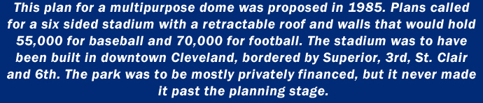 This plan for a multipurpose dome was proposed in 1985. Plans called for a six sided stadium with a retractable roof and walls that would hold 55,000 for baseball and 70,000 for football. The stadium was to have been built in downtown Cleveland, bordered by Superior, 3rd, St. Clair and 6th. The park was to be mostly privately financed, but it never made it past the planning stage.