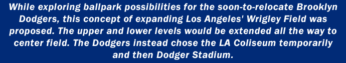While exploring ballpark possibilities for the soon-to-relocate Brooklyn Dodgers, this concept of expanding Los Angeles' Wrigley Field was proposed. The upper and lower levels would be extended all the way to center field. The Dodgers instead chose the LA Coliseum temporarily and then Dodger Stadium.