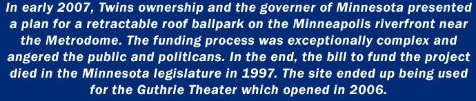 In early 2007, Twins ownership and the governer of Minnesota presented a plan for a retractable roof ballpark on the Minneapolis riverfront near the Metrodome. The funding process was exceptionally complex and angered the public and politicans. In the end, the bill to fund the project died in the Minnesota legislature in 1997. The site ended up being used for the Guthrie Theater which opened in 2006.