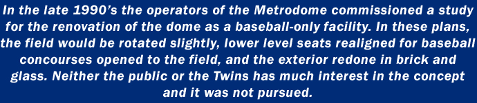 In the late 1990's the operators of the Metrodome commissioned a study for the renovation of the dome as a baseball-only facility. In these plans, the field would be rotated slightly, lower level seats realigned for baseball concourses opened to the field, and the exterior redone in brick and glass. Neither the public or the Twins has much interest in the concept and it was not pursued.
