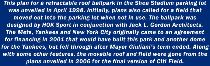 This plan for a retractable roof ballpark in the Shea Stadium parking lot was unveiled in April 1998. Initially, plans also called for a field that  moved out into the parking lot when not in use. The ballpark was designed by HOK Sport in conjunction with Jack L. Gordon Architects. The Mets, Yankees and New York City originally came to an agreement for financing in 2001 that would have built this park and another dome for the Yankees, but fell through after Mayor Giuliani's term ended. Along with some other features, the movable roof and field were gone from the plans unveiled in 2006 for the final version of Citi Field.