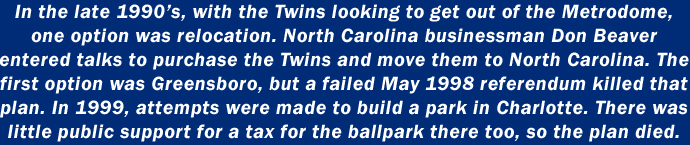In the late 1990's, with the Twins looking to get out of the Metrodome, one option was relocation. North Carolina businessman Don Beaver entered talks to purchase the Twins and move them to North Carolina. The first option was Greensboro, but a failed May 1998 referendum killed that plan. In 1999, attempts were made to build a park in Charlotte. There was little public support for a tax for the ballpark there too, so the plan died.