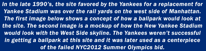 In the late 1990's, the site favored by the Yankees for a replacement for Yankee Stadium was over the rail yards on the west side of Manhattan. The first image below shows a concept of how a ballpark would look at the site. The second image is a mockup of how the New Yankee Stadium would look with the West Side skyline. The Yankees weren't successful in getting a ballpark at this site and it was later used as a centerpiece of the failed NYC2012 Summer Olympics bid.