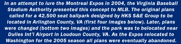 In an attempt to lure the Montreal Expos in 2004, the Virginia Baseball Stadium Authority presented this concept to MLB. The original plans called for a 42,500 seat ballpark designed by HKS S&E Group to be  located in Arlington County, VA (first four images below). Later, plans  were changed (bottom two images) and the park was to belocated near  Dulles Int'l Airport in Loudoun County, VA. As the Expos relocated to  Washington for the 2005 season all plans were eventually abandoned.
