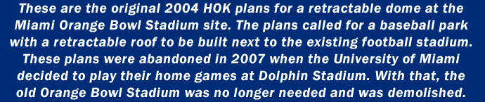 These are the original 2004 HOK plans for a retractable dome at the Miami Orange Bowl Stadium site. The plans called for a baseball park with a retractable roof to be built next to the existing football stadium. These plans were abandoned in 2007 when the University of Miami decided to play their home games at Dolphin Stadium.  With that, the old Orange Bowl Stadium was no longer needed and was demolished.