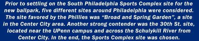 Prior to settling on the South Philadelphia Sports Complex site for the new ballpark, five different sites around Philadelphia were considered. The site favored by the Phillies was
