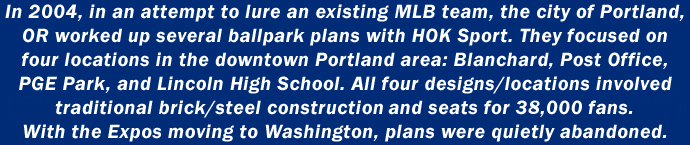 In 2004, in an attempt to lure an existing MLB team, the city of Portland, OR worked up several ballpark plans with HOK Sport. They focused on four locations in the downtown Portland area: Blanchard, Post Office, PGE Park, and Lincoln High School.  All for designs/locations involved traditional brick/steel construction and utilization of their surroundings.  With the Expos moving to Washington, plans were quietly abandoned.