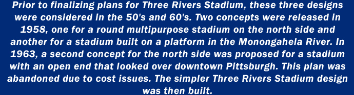 Prior to finalizing plans for Three Rivers Stadium, these three designs were considered in the 50's and 60's. Two concepts were released in 1958, one for a round multipurpose stadium on the north side and another for a stadium built on a platform in the Monongahela River. In 1963, a second concept for the north side was proposed for a stadium with an open end that looked over downtown Pittsburgh. This plan was abandoned due to cost issues. The simpler Three Rivers Stadium design was then built.
