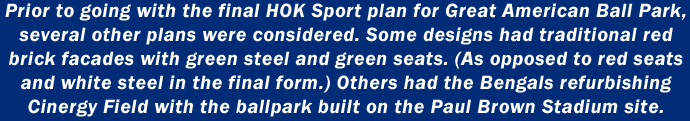 Prior to going with the final HOK Sport plan for Great American Ball Park, several other plans were considered. Some designs had traditional red brick facades with green steel and green seats. (As opposed to red seats and white steel in the final form.) Others had the Bengals refurbishing Cinergy Field with the ballpark built on the Paul Brown Stadium site.