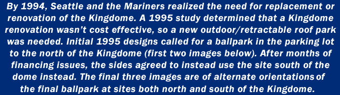 By 1994, Seattle and the Mariners realized the need for replacement or renovation of the Kingdome. A 1995 study determined that Kingdome renovation wasn't cost effective, so a new outdoor/retractable roof park was needed. Initial 1995 designs called for a ballpark in the parking lot to the north of the Kingdome (first two images below). After months of financing issues, the sides agreed to instead use the site south of the dome instead. The final three images are of alternate orientations of the final ballpark at sites both north and south of the Kingdome.