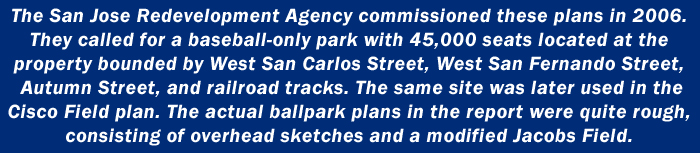 The San Jose Redevelopment Agency commissioned these plans in 2006. They called for a baseball-only park with 45,000 seats located at the property bounded by West San Carlos Street, West San Fernando Street, Autumn Street, and railroad tracks. The same site was later used in the Cisco Field plan. The actual ballpark plans in the report were quite rough, consisting of overhead sketches and a modified Jacobs Field.