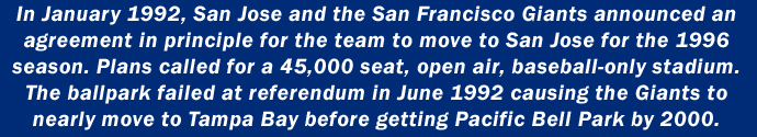 In January 1992, San Jose and the San Francisco Giants announced an agreement in principle for the team to move to San Jose for the 1996 season. Plans called for a 45,000 seat, open air, baseball-only stadium. The ballpark failed at referendum in June 1992 causing the Giants to nearly move to Tampa Bay before getting Pacific Bell Park by 2000.