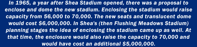 In 1965, a year after Shea Stadium opened, there was a proposal to enclose and dome the new stadium. Enclosing the stadium would raise capacity from 56,000 to 70,000. The new seats and translucent dome would cost $6,000,000. In Shea's (then Flushing Meadows Stadium) planning stages the idea of enclosing the stadium came up as well. At that time, the enclosure would also raise the capacity to 70,000 and would have cost an additional $5,000,000.