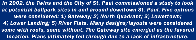 In 2002, the Twins and the City of St. Paul commissioned a study to look at potential ballpark sites in and around downtown St. Paul. Five options were considered: 1) Gateway; 2) North Quadrant; 3) Lowertown; 4) Lower Landing; 5) River Flats. Many designs/layouts were considered some with roofs, some without. The Gateway site emerged as the favored location. Plans ultimately fell through due to a lack of infrastructure.