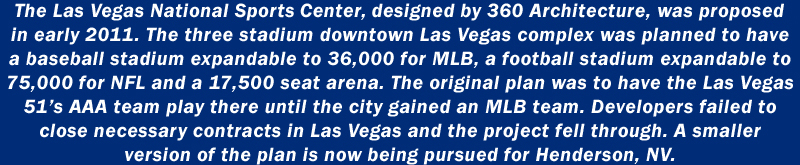 The Las Vegas National Sports Center, designed by 360 Architecture, was proposed in early 2011. The three stadium downtown Las Vegas complex was planned to have a baserball stadium expandable to 36,000 for MLB, a football stadium expandable to 75,000 for NFL and a 17,500 seat arena. The original plan was to have the Las Vegas 51's AAA team play there until the city gained an MLB team. Developers failed to close necessary contracts in Las Vegas and the project fell through. A smaller version of the plan is now being pursued in Henderson, NV.