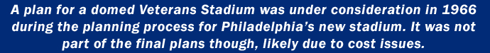 A plan for a domed Veterans Stadium was under consideration in 1966 during the planning process for Philadelphia's new stadium. It was not part of the final plans though, likely due to cost issues.