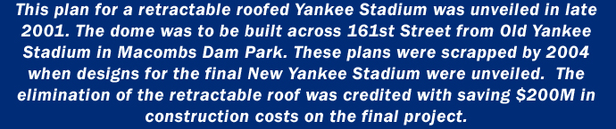 This plan for a retractable roofed Yankee Stadium was unveiled in late 2001.  The dome was to be built across 161st Street from Old Yankee Stadium in Macombs Dam Park. These plans were scrapped by 2004 when designs for the final New Yankee Stadium were unveiled. The elimination of the retractable roof was credited with saving $200M in the construction costs on the final project.
