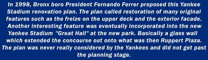 In 1998, Bronx boro President Fernando Ferrer proposed this Yankee Stadium renovation plan. The plan called for restoration of many original features such as the freize on the upper deck and the exterior facade. Another interesting feature was eventually incorporated into the new Yankee Stadium